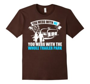 Brown Shade You Mess With Me Mess With Trailer Park Shirt