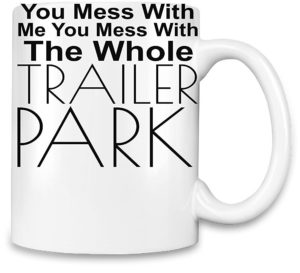 Coffee Mug - You Mess With Me Mess With Whole Trailer Park