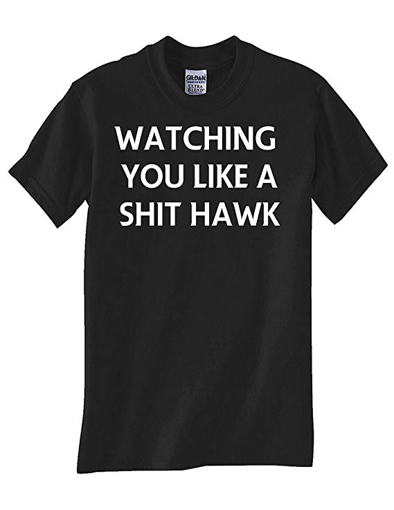 watching you like a shit hawk tshirt